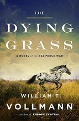 The Dying Grass: A Novel of the Nez Perce War (Seven Dreams: Book of North Americasn Landscapes) by William T. Vollmann (2015-07-28)