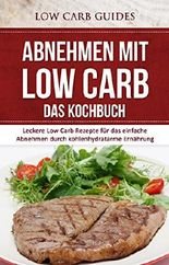 Abnehmen mit Low Carb: DAS KOCHBUCH: Leckere Low Carb Rezepte für das einfache Abnehmen durch kohlenhydratarme Ernährung (Low Carb Diät, Low Carb Rezepte, ... LCHF, Kohlenhydrate, Gesundheit, Ernährung)