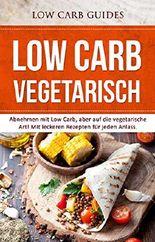 Low Carb Vegetarisch: Abnehmen mit Low Carb, aber auf die vegetarische Art! MIt leckeren Rezepten für jeden Anlass. (Abnehmen mit Low Carb, Low Carb Vegan, ... Low Carb Kochbuch, Low Carb Backbuch)