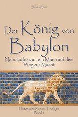 Der König von Babylon: Nebukadnezar -- ein Mann auf dem Weg zur Macht (Babylon-Trilogie 1)