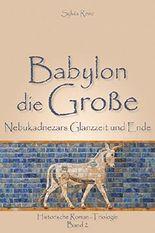 Babylon die Große: Nebukadnezars Glanzzeit und Ende (Babylon-Trilogie 2)