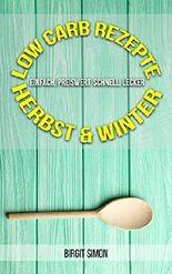 Low Carb Rezepte - Herbst & Winter: einfach, preiswert, schnell, lecker