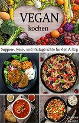 VEGAN KOCHEN: Suppen-, Reis- und Pastagerichte für den Alltag! (vegan, vegan kochen, vegane Ernährung, vegan abnehmen)