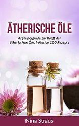 Ätherische Öle: Anfängerguide zur Kraft der ätherischen Öle. Inklusive 100 Rezepte (abnehmen, entspannen, Stressbewältigung, Anti-Aging)