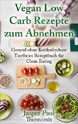 Vegan Low Carb Rezepte zum Abnehmen  Schnell Kochen ohne Kohlenhydrate Thermomix (Tierfreies Kochbuch für Clean Eating)