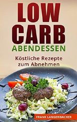 Low Carb: Abendessen - Köstliche Rezepte zum Abnehmen (Low-Carb Rezepte, Abnehmen ohne Kohlenhydrate, Gesund Abnehmen, Schlank werden)