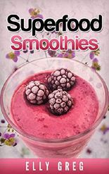 SUPERFOOD SMOOTHIES - Die gesündesten Smoothies in einem Rezeptbuch: (Smoothies zum abnehmen, Smoothies Shakes und Co, Smoothie Rezeptbuch,Smoothies abnehmen, Smoothie Thermomix, Superfoods, Smoothie