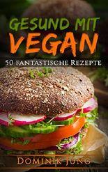 Vegan: Gesund mit Vegan - 50 fantastische Rezepte (Vegan, abnehmen, Kochbuch, gesund, einfach)