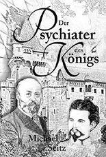 Der Psychiater des Königs: Bernhard von Gudden und seine Zeit