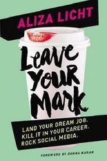 Aliza Licht: Leave Your Mark : Land Your Dream Job. Kill It in Your Career. Rock Social Media. (Hardcover); 2015 Edition