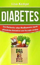 Diabetes: Den Blutzucker ohne Medikamente durch pflanzliche Heilmittel und Rezepte senken (Alternative Heilmittel und Ernährung gegen Krankheiten - Zuckerkrankheit Diabetes 1)