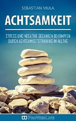 Achtsamkeit: Stress und negative Gedanken bekämpfen durch Achtsamkeitstraining im Alltag (Stress abbauen, Angst überwinden, Achtsamkeit, innere Ruhe, Achtsamkeitstraining)