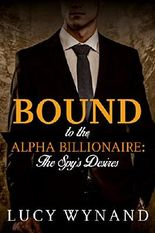 BILLIONAIRE ROMANCE: The Spy's Desires (Rich Contemporary Bad Boy Military Romance) (Bound to the Alpha Billionaire Book 2)