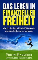 Das Leben in finanzieller Freiheit: Wie du dir durch Kindle E-Books ein passives Einkommen aufbaust (online Geld verdienen)