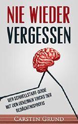 Nie wieder vergessen: Der Schnellstart-Guide mit den geheimen Tricks der Gedächtnisprofis (Gehirn, Erinnerung, Gedächtnistraining, Gedächtnis, Erfolg, ... Vergesslichkeit, Erinnerungen, Merken)