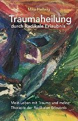 Traumaheilung durch Radikale Erlaubnis: Mein Leben mit Trauma und meine Therapie der Radikalen Erlaubnis