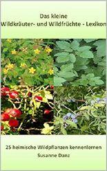 Das kleine Wildkräuter und Wildfrüchte Lexikon: 25 heimische Wildpflanzen