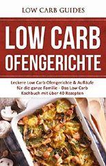 Low Carb Ofengerichte: Leckere Low Carb Ofengerichte & Aufläufe für die ganze Familie - Das Low Carb Kochbuch mit über 40 Rezepten (Low Carb, Abnehmen, ... Carb, Low Carb Aufläufe, Low Carb Rezepte)