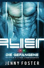 Alien - Die Gefangene: Science Fiction Liebesroman (Sci-Fi Alien Invasion and Abduction Fantasy Novel Deutsch)