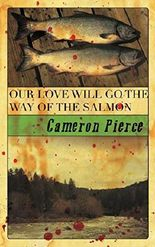 Our Love Will Go the Way of the Salmon by Cameron Pierce (2014-12-17)