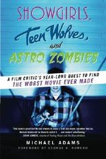 Showgirls, Teen Wolves, and Astro Zombies: A Film Critic's Year-Long Quest to Find the Worst Movie Ever Made by Michael Adams (2010-01-19)