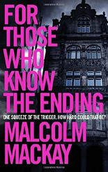 For Those Who Know the Ending by Malcolm Mackay (2016-07-14)