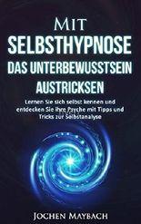 Mit Selbsthypnose das Unterbewusstsein austricksen: Lernen Sie sich selbst kennen und entdecken Sie ihre Psyche mit Tipps und Tricks zur Selbstanalyse. ... für Anfänger, Achtsamkeit für Ein)