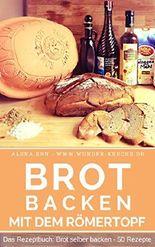 Brot backen im Römertopf: Das Rezeptbuch - Brot selber backen - gelingsichere Rezepte für Anfänger und Fortgeschrittene - das Brotbackbuch für Genießer (Backen - die besten Rezepte 6)