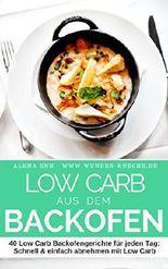 Low Carb aus dem Backofen - Aufläufe & Ofengerichte: 40 Low Carb Backofengerichte für jeden Tag: Schnell & einfach abnehmen mit Low Carb - Rezepte für ... etc (Genussvoll abnehmen mit Low Carb 14)