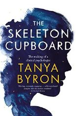 The Skeleton Cupboard: The making of a clinical psychologist by Tanya Byron (2014-05-22)