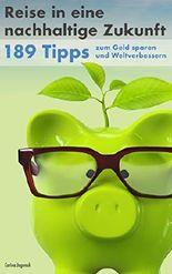 Reise in eine nachhaltige Zukunft: 189 Tipps zum Geld sparen und Weltverbessern