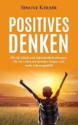 Positives Denken: Wie Sie Glück und Zufriedenheit erlangen. Für ein Leben mit weniger Sorgen und mehr Lebensqualität (Positives Denken, Glück, Lebensqualität)