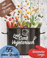 Low Carb Vegetarisch: Das Kochbuch mit 55 leckeren Rezepten für Vegetarier und Veganer - Gesund abnehmen fast ohne Kohlenhydrate - Grundlagen, Rezepte und Ernährungsplan