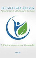 Die Stoffwechselkur : Abnehmen Schnell & Effektiv durch Hormonkur: Stoffwechsel ankurbeln mit der Abnehmen Diät (Stoffwechsel beschleunigen, Fett weg, Abnehmen am Bauch, Stoffwechsel anregen)
