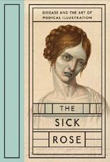 The Sick Rose: Disease and the Art of Medical Illustration by Richard Barnett (2014-05-31)