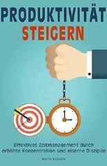 Produktivität: Produktivität steigern durch effektives Zeitmanagement, erhöhte Konzentration und eiserne Disziplin (German Edition)