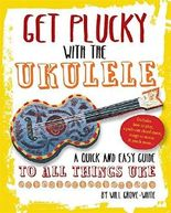 Get Plucky With The Ukulele: A Quick And Easy Guide To All Things Uke by Will Grove-White (2014-11-04)