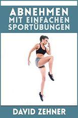 Abnehmen: schnell und unkompliziert abnehmen und Fett verbrennen ohne Diät mit einfachen Sportübungen
