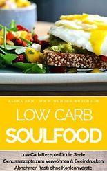 Low Carb Soulfood: Low Carb Rezepte für die Seele - Genussrezepte zum Verwöhnen & Beeindrucken - Abnehmen (fast) ohne Kohlenhydrate (Genussvoll abnehmen mit Low Carb 17)
