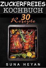 Zuckerfreie Rezepte: Das zuckerfreie Kochbuch für eine gesunde und zuckerlose Ernährung: [Zuckersucht, Zuckerlos, Zuckerfrei]