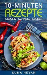 10 Minuten Rezepte: Das ExpressKochbuch der schnellen Küche (30 leckere Rezepte in maximal 10 Minuten) [schnelle Küche, Rezepte, schnelle Rezepte, Rezepte gesund, einfache Rezepte)