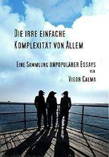 Die irre einfache Komplexität von Allem: Eine Sammlung unpopulärer Essays (Frühling 2017)