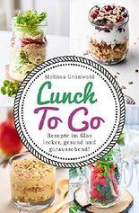 Lunch To Go: Rezepte im Glas – lecker, gesund und gutaussehend! (Lunch im Glas, Salat im Glas, To Go Rezepte, Desserts im Glas, Office Food, schnelle Küche, Salat To Go, Rezepte fürs Büro)