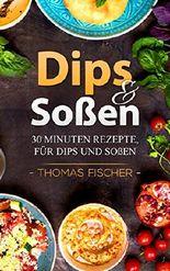 Dips und Soßen: 30 Minuten Dips und Soßen : 50 Dips und Soßen Rezepte. Einfach. Schnell. Lecker.