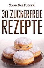 Endlich Zuckerfrei: 30 Hauptgerichte für das zuckerfreie Mittagessen : [Zuckersucht beenden, Zuckerfrei ernähren, Zuckerfrei, raus aus der Zuckersucht, Zuckerfreie Rezepte, Zuckerlos]