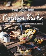 Outdoor Küche – Das Camping Kochbuch: Die 80 besten Rezepte für das Kochen im Freien (Dutch Oven Kochbuch, Lagerfeuer Kochbuch, Camping Küche, Camping kochen, Camping Rezepte, Dutch Oven Rezepte)