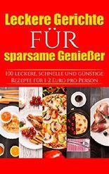LECKERE GERICHTE FÜR SPARSAME GENIEßER: 100 schnelle, leckere & günstige Rezepte  unter 2 Euro pro Person