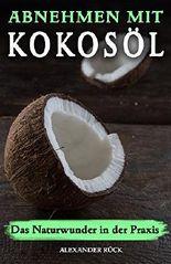 Kokosöl: Das Naturwunder in der Praxis. Abnehmen mit Kokosöl, das Superfood im Test, jetzt Körper Entgiften + 4 Wochen Diätplan für gezielte Fettverbrennung am Bauch, Abnehmen am Bauch!