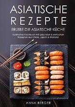Asiatische Rezepte: Erlebe die asiatische Küche -  Asiatisches Kochbuch mit gesunden & einfachen Rezepten aus China, Japan & Thailand (Wok Rezepte, chinesische Rezepte, Wok Pfanne, Street food)