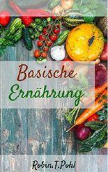 Basische Ernährung: Bringen Sie Ihren Säure-Basen-Haushalt auf Vordermann und lernen Sie die Geheimnisse der Säure-Basen-Balance kennen! (Basische Diät, Übersäuerung, Basisch-fasten-fit, entgiften)